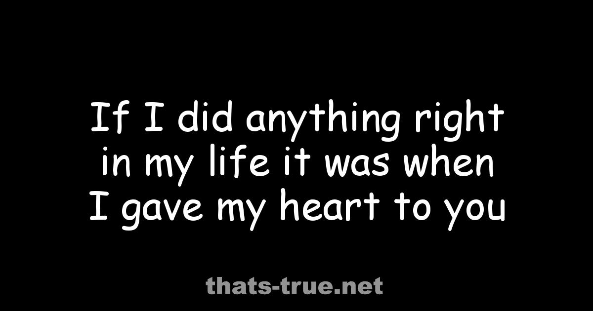 If I did anything right in my life it was when I gave my heart to you